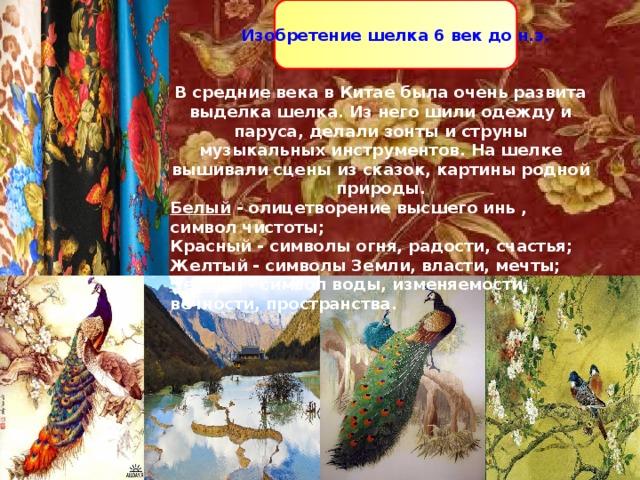 Изобретение шелка 6 век до н.э. Изобретение шелка 6 век до н.э. В средние века в Китае была очень развита выделка шелка. Из него шили одежду и паруса, делали зонты и струны музыкальных инструментов. На шелке вышивали сцены из сказок, картины родной природы. Белый - олицетворение высшего инь , символ чистоты; Красный - символы огня, радости, счастья; Желтый - символы Земли, власти, мечты; Черный - символ воды, изменяемости, вечности, пространства.