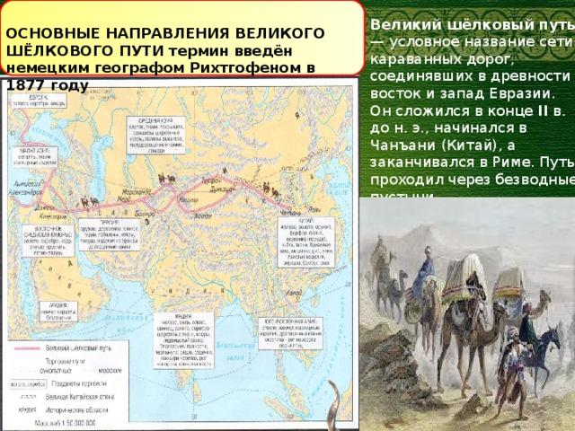 Великий шёлковый путь — условное название сети караванных дорог, соединявших в древности восток и запад Евразии. Он сложился в конце II в. до н. э., начинался в Чанъани (Китай), а заканчивался в Риме. Путь проходил через безводные пустыни, труднопроходимые горы, ледники, ущелья и реки. ОСНОВНЫЕ НАПРАВЛЕНИЯ ВЕЛИКОГО ШЁЛКОВОГО ПУТИ термин введён немецким географом Рихтгофеном в 1877 году