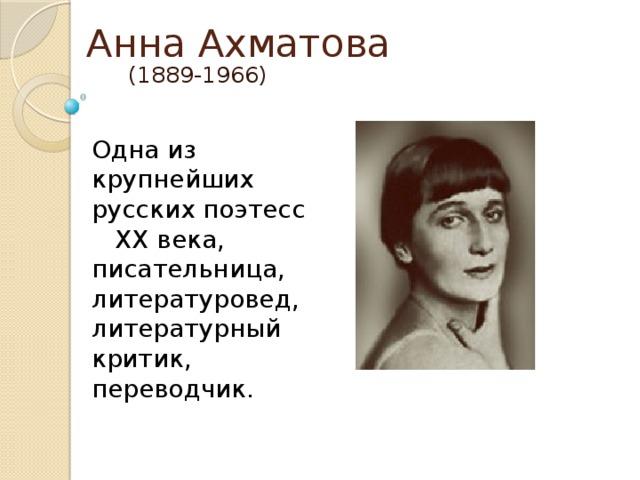 Анна Ахматова (1889-1966) Одна из крупнейших русских поэтесс XX века, писательница, литературовед, литературный критик, переводчик.