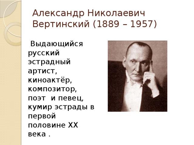 Александр Николаевич Вертинский (1889 – 1957)  Выдающийся русский эстрадный артист, киноактёр, композитор, поэт ипевец, кумир эстрады в первой половинеXX века .