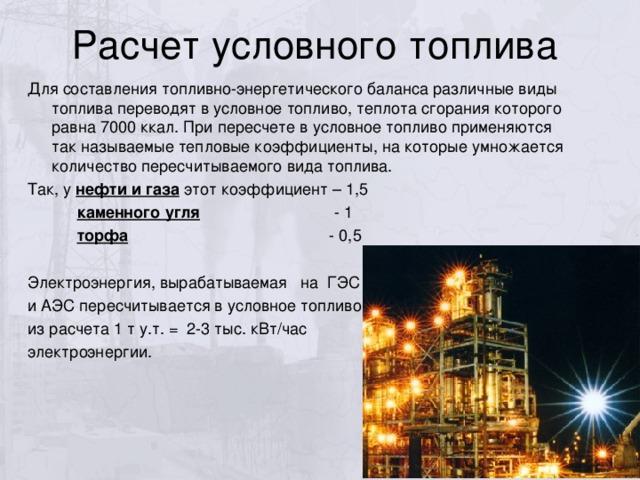 Для составления топливно-энергетического баланса различные виды топлива переводят в условное топливо, теплота сгорания которого равна 7000 ккал. При пересчете в условное топливо применяются так называемые тепловые коэффициенты, на которые умножается количество пересчитываемого вида топлива. Так, у нефти и газа этот коэффициент – 1,5  каменного угля - 1  торфа - 0,5 Электроэнергия, вырабатываемая на ГЭС и АЭС пересчитывается в условное топливо из расчета 1 т у.т. = 2-3 тыс. кВт/час электроэнергии.