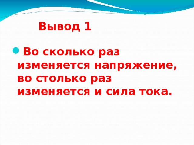 Вывод 1 Во сколько раз изменяется напряжение, во столько раз изменяется и сила тока. 16 16