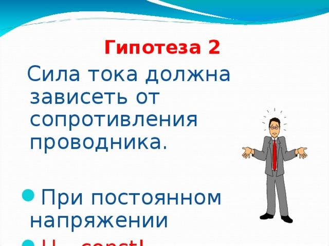 Гипотеза 2  Сила тока должна зависеть от сопротивления проводника. При постоянном напряжении U – const! 16 16