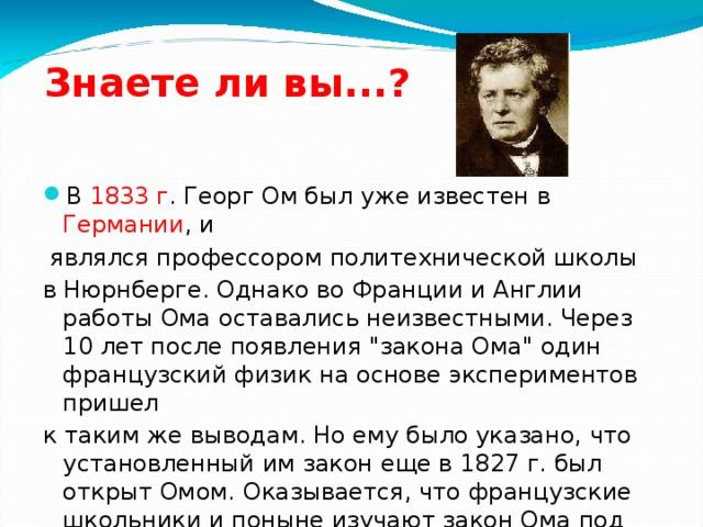 Знаете ли вы...? В 1833 г . Георг Ом был уже известен в Германии , и  являлся профессором политехнической школы в Нюрнберге. Однако во Франции и Англии работы Ома оставались неизвестными. Через 10 лет после появления