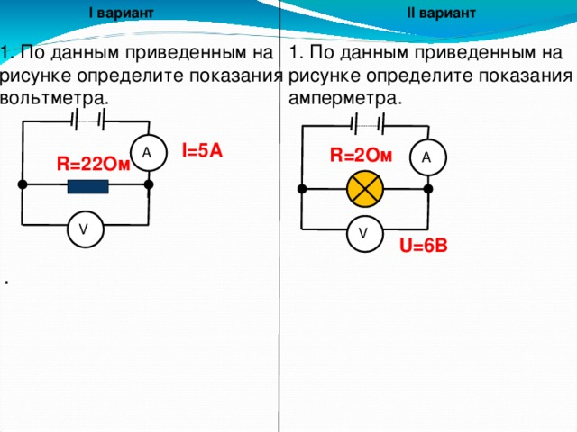 I вариант II вариант 1. По данным приведенным на 1. По данным приведенным на рисунке определите показания рисунке определите показания вольтметра. амперметра. А I=5A R=2Ом А R=22Ом V V U=6B .
