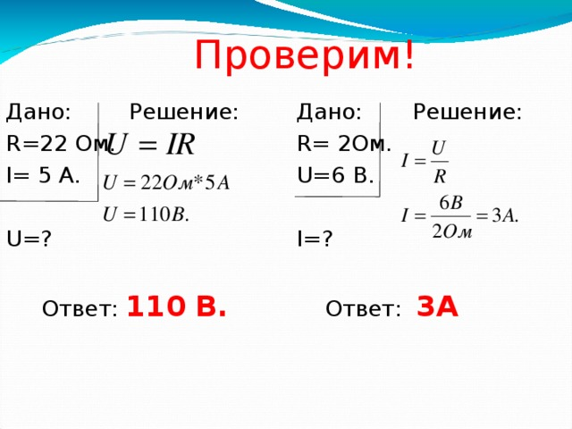 Проверим! Дано: Решение: Дано: Решение: R=22 Ом. R= 2Ом. I= 5 А. U=6 В. U=? I=?  Ответ: 3А  Ответ: 110 В.