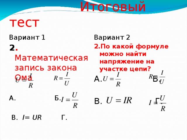 Итоговый тест Вариант 2 Вариант 1 2 . Математическая запись закона Ома 2.По какой формуле можно найти напряжение на участке цепи? А. Б. А. Б. В. Г.  В. I= UR Г .
