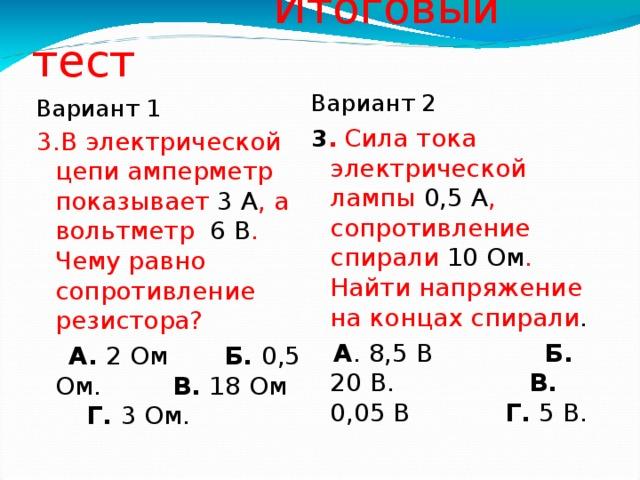 Итоговый тест Вариант 2 3 .  Сила тока электрической лампы 0,5 А , сопротивление спирали 10 Ом . Найти напряжение на концах спирали .  А . 8,5 В Б. 20 В. В. 0,05 В Г. 5 В. Вариант 1 3.В электрической цепи амперметр показывает 3 А , а вольтметр 6 В . Чему равно сопротивление резистора?   А. 2 Ом Б. 0,5 Ом. В. 18 Ом Г. 3 Ом.