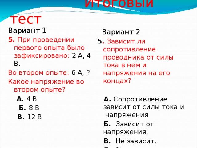 Итоговый тест Вариант 1 5. При проведении первого опыта было зафиксировано: 2 А, 4 В. Во втором опыте: 6 А, ? Какое напряжение во втором опыте?  А. 4 В   Б. 8 В  В. 12 В  Вариант 2 5 . Зависит ли сопротивление проводника от силы тока в нем и напряжения на его концах?  А. Сопротивление зависит от силы тока и напряжения  Б. Зависит от напряжения.  В. Не зависит.   Г. Зависит от силы тока.