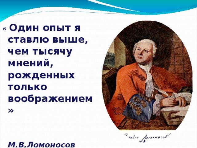« Один опыт я ставлю выше, чем тысячу мнений, рожденных только воображением»   М.В.Ломоносов