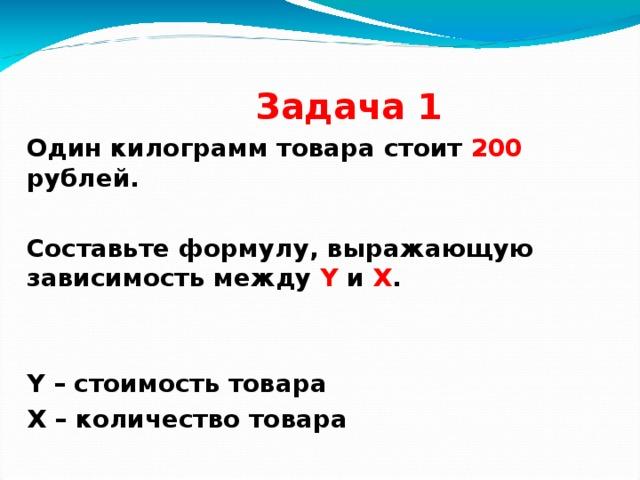 Задача 1 Один килограмм товара стоит 200 рублей.  Составьте формулу, выражающую зависимость между Y и X .   Y – стоимость товара X – количество товара