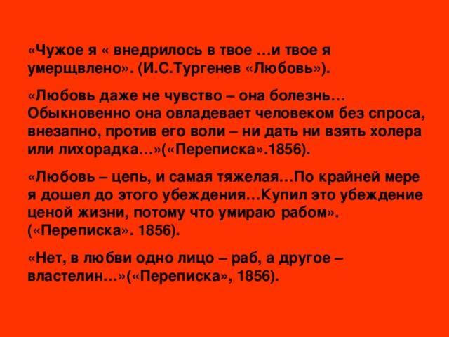 «Чужое я « внедрилось в твое …и твое я умерщвлено». (И.С.Тургенев «Любовь»). «Любовь даже не чувство – она болезнь…Обыкновенно она овладевает человеком без спроса, внезапно, против его воли – ни дать ни взять холера или лихорадка…»(«Переписка».1856). «Любовь – цепь, и самая тяжелая…По крайней мере я дошел до этого убеждения…Купил это убеждение ценой жизни, потому что умираю рабом».(«Переписка». 1856). «Нет, в любви одно лицо – раб, а другое – властелин…»(«Переписка», 1856).