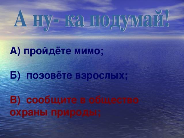 А) пройдёте мимо ;   Б) позовёте взрослых ;   В) сообщите в общество охраны природы ;