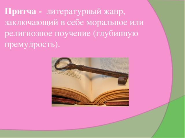 Притча - литературный жанр, заключающий в себе моральное или религиозное поучение (глубинную премудрость).