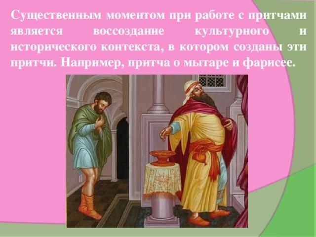 Существенным моментом при работе с притчами является воссоздание культурного и исторического контекста, в котором созданы эти притчи. Например, притча о мытаре и фарисее.