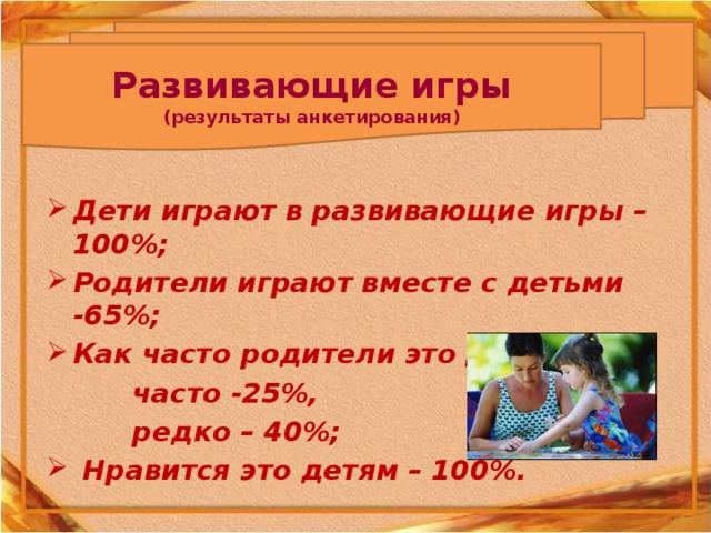Развивающие игры (результаты анкетирования) Дети играют в развивающие игры – 100%; Родители играют вместе с детьми -65%; Как часто родители это делают  часто -25%,  редко – 40%;