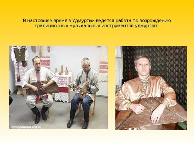 В настоящее время в Удмуртии ведется работа по возрождению традиционных музыкальных инструментов удмуртов.