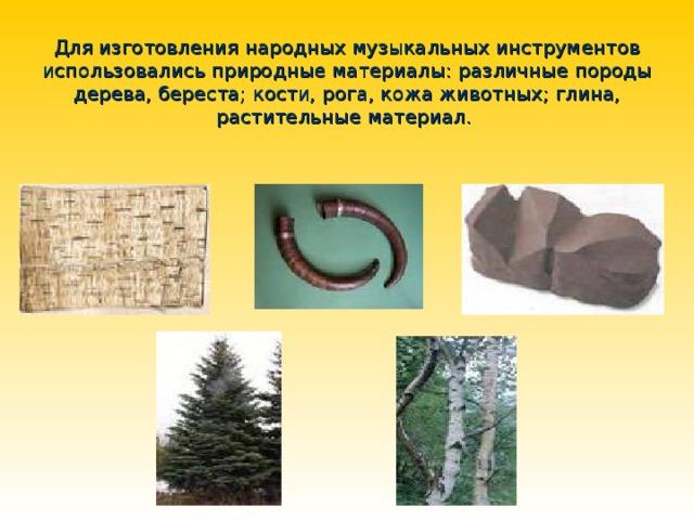 Для изготовления народных музыкальных инструментов использовались природные материалы: различные породы дерева, береста; кости, рога, кожа животных; глина, растительные материал.