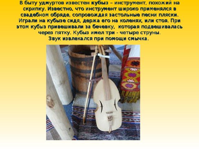 В быту удмуртов известен кубыз – инструмент, похожий на скрипку. Известно, что инструмент широко применялся в свадебном обряде, сопровождая застольные песни пляски. Играли на кубызе сидя, держа его на коленях, или стоя. При этом кубыз привешивали за бечевку, которая подвешивалась через пятку. Кубыз имел три - четыре струны.  Звук извлекался при помощи смычка.