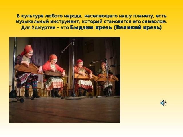 В культуре любого народа, населяющего нашу планету, есть музыкальный инструмент, который становится его символом. Для Удмуртии – это  Быдзим крезь (Великий крезь)