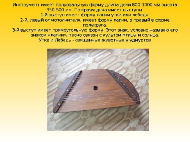 Инструмент имеет полуовальную форму длина деки 800-1000 мм высота 350-500 мм. По краям дека имеет выступы:  1-й выступ имеет форму лапки утки или лебедя.  2-й, левый от исполнителя, имеет форму лапки, а правый в форме полукруга.  3-й выступ имеет прямоугольную форму. Этот знак, условно называю его знаком «лапки», тесно связан с культом птицы и солнца.  Утка и Лебедь - священные животные у удмуртов