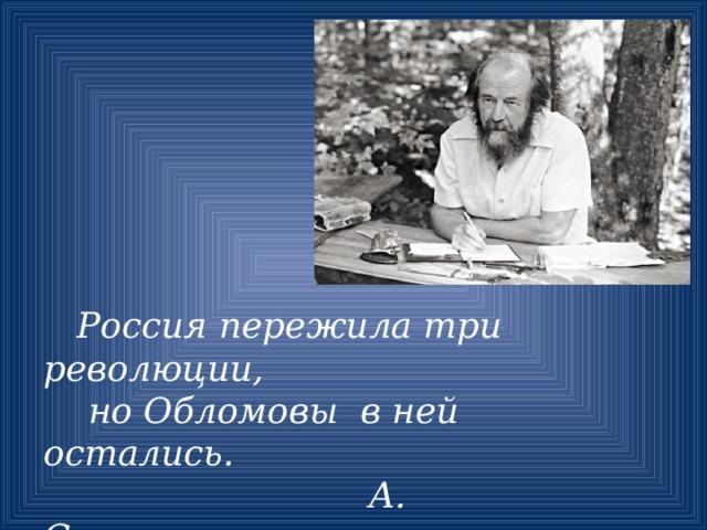 Россия пережила три революции,  но Обломовы в ней остались.  А. Солженицын