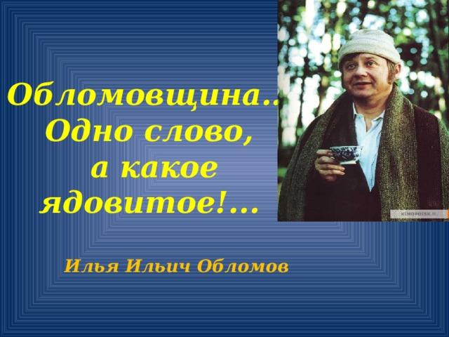 Обломовщина… Одно слово,  а какое ядовитое!...   Илья Ильич Обломов