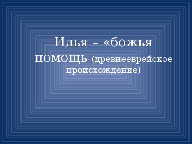 Илья – «божья помощь (древнееврейское происхождение)