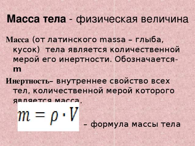 Масса тела - физическая величина Масса  (от латинского massa– глыба, кусок) тела является количественной мерой его инертности. Обозначается -  m Инертность – внутреннее свойство всех тел, количественной мерой которого является масса. – формула массы тела