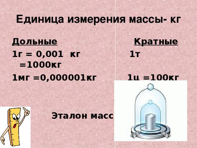 Единица измерения массы- кг Дольные  Кратные 1г = 0,001 кг 1т =1000кг 1мг =0,000001кг 1ц =100кг    Эталон массы