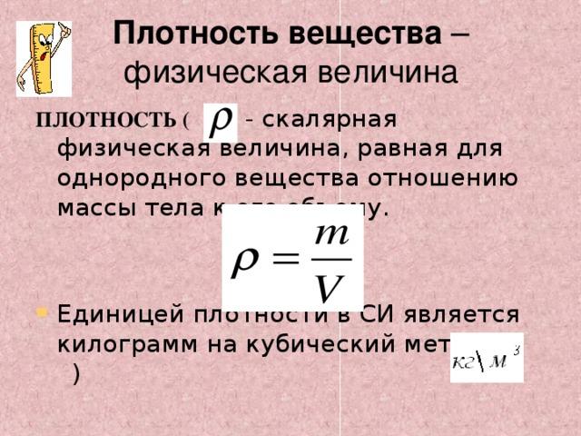 Плотность вещества – физическая величина ПЛОТНОСТЬ (    )  - скалярная физическая величина, равная для однородного вещества отношению массы тела к его объему.
