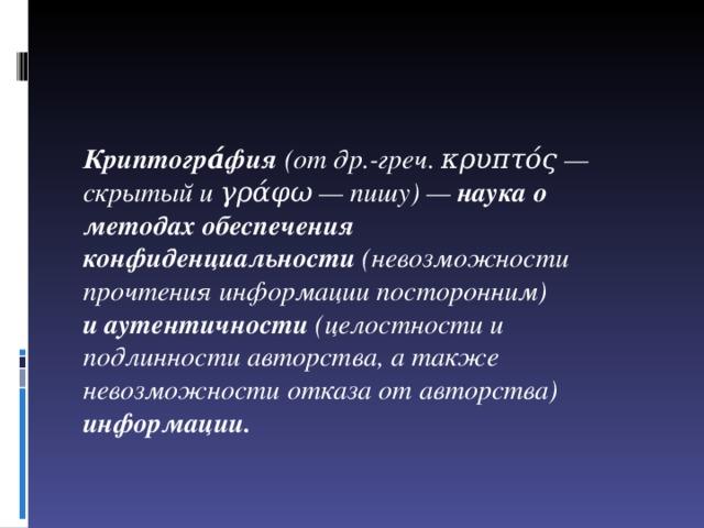 Криптогра́фия (отдр.-греч.κρυπτός— скрытый иγράφω— пишу)— наука о методах обеспечения конфиденциальности (невозможности прочтения информации посторонним) иаутентичности (целостности и подлинности авторства, а также невозможности отказа от авторства) информации.