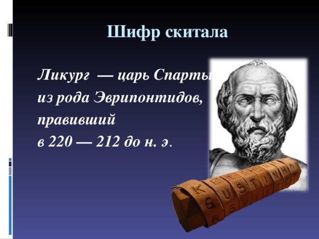Шифр скитала Ликург — царьСпарты из родаЭврипонтидов, правивший в220—212 до н. э .