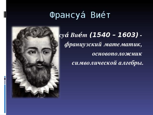 Франсуа́ Вие́т Франсуа́ Вие́т (1540 – 1603) - французский математик, основоположник символической алгебры.