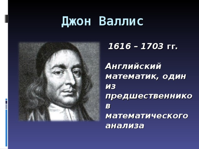 Джон Валлис  1616 – 1703 гг .  Английский математик, один из предшественников математического анализа
