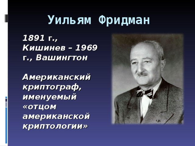 Уильям Фридман 18 9 1  г ., Кишинев – 1969  г ., Вашингтон   Американский криптограф, именуемый «отцом американской криптологии»