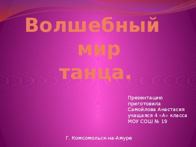 Волшебный  мир  танца. Презентацию приготовила Самойлова Анастасия учащаяся 4 «А» класса МОУ СОШ № 19 Г. Комсомольск-на-Амуре