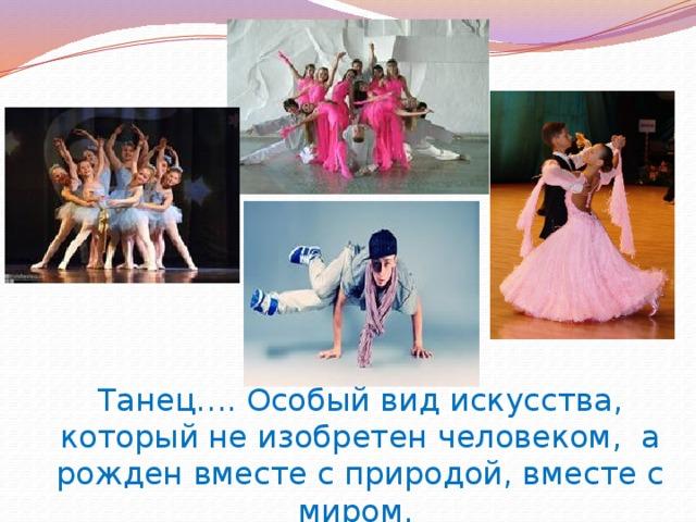 Танец…. Особый вид искусства, который не изобретен человеком, а рожден вместе с природой, вместе с миром.