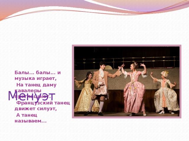 Балы... балы... и музыка играет,  На танец даму кавалеры приглашают.  Французский танец движет силуэт,  А танец называем... Менуэт