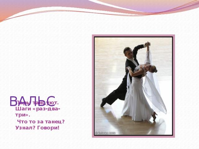 Пары танцуют. Шаги «раз-два-три».  Что то за танец? Узнал? Говори! ВАЛЬС