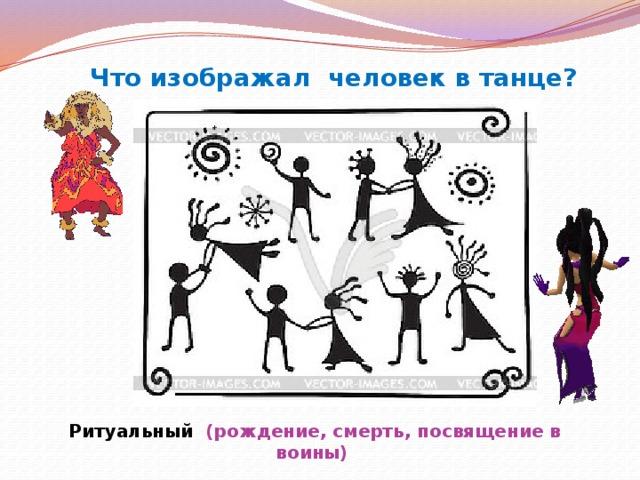 Что изображал человек в танце? Ритуальный (рождение, смерть, посвящение в воины)