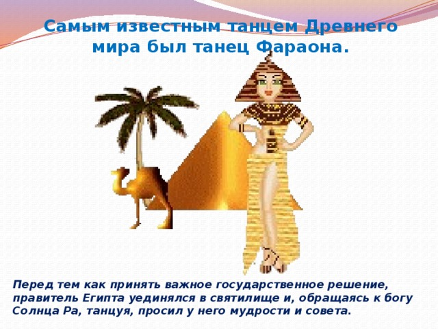 Самым известным танцем Древнего мира был танец Фараона. Перед тем как принять важное государственное решение, правитель Египта уединялся в святилище и, обращаясь к богу Солнца Ра, танцуя, просил у него мудрости и совета.