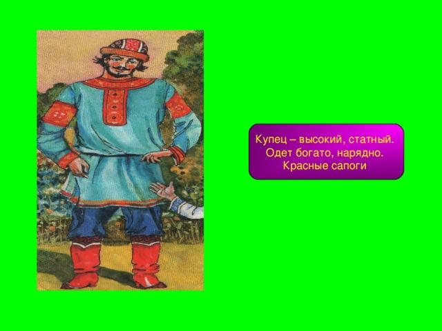 Купец – высокий, статный. Одет богато, нарядно. Красные сапоги