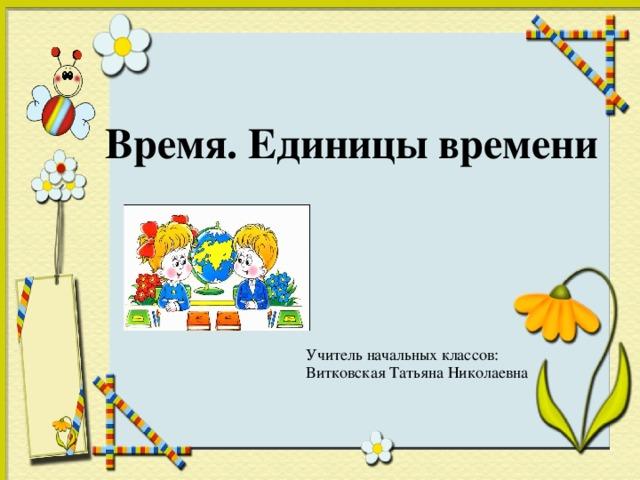 Время. Единицы времени Учитель начальных классов: Витковская Татьяна Николаевна