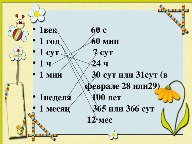 1век 60 с 1 год 60 мин 1 сут 7 сут 1 ч 24 ч 1 мин 30 сут или 31сут (в  феврале 28 или29) 1неделя 100 лет 1 месяц 365 или 366 сут