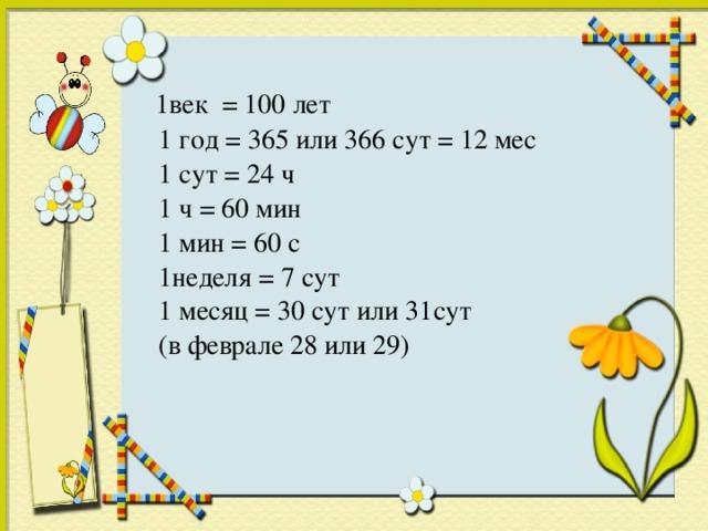 1век = 100 лет  1 год = 365 или 366 сут = 12 мес  1 сут = 24 ч  1 ч = 60 мин  1 мин = 60 с  1неделя = 7 сут  1 месяц = 30 сут или 31сут  (в феврале 28 или 29)