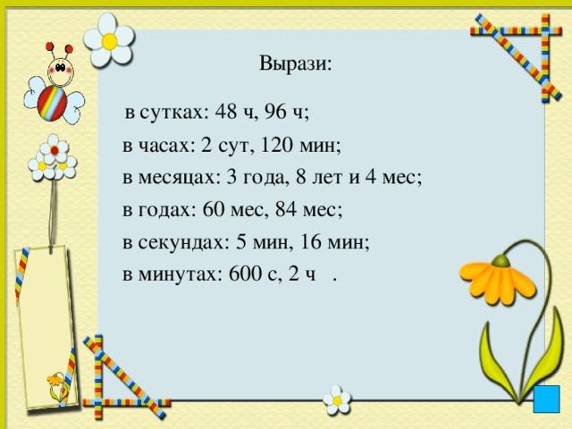 Вырази:    в сутках: 48 ч, 96 ч;  в часах: 2 сут, 120 мин;  в месяцах: 3 года, 8 лет и 4 мес;  в годах: 60 мес, 84 мес;  в секундах: 5 мин, 16 мин;  в минутах: 600 с, 2 ч .