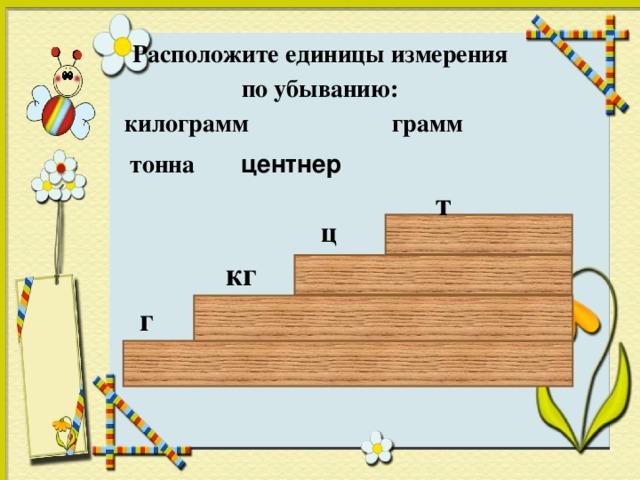 Расположите единицы измерения  по убыванию: килограмм грамм тонна центнер т ц кг г