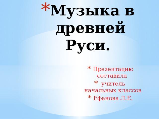 Музыка в древней Руси. Презентацию составила учитель начальных классов Ефанова Л.Е.