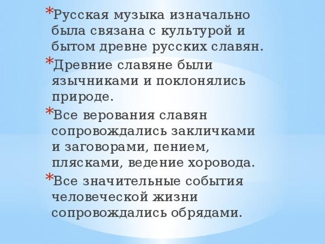 Русская музыка изначально была связана с культурой и бытом древне русских славян. Древние славяне были язычниками и поклонялись природе. Все верования славян сопровождались закличками и заговорами, пением, плясками, ведение хоровода. Все значительные события человеческой жизни сопровождались обрядами.